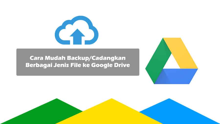 Cara Mudah Backup_Cadangkan Berbagai Jenis File ke Google Drive