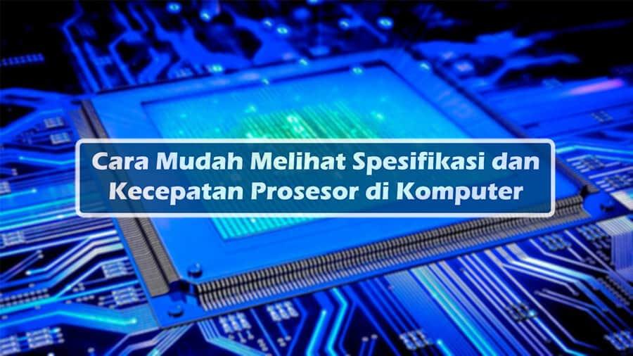 Cara Mudah Melihat Spesifikasi dan Kecepatan Prosesor di Komputer
